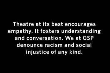 State of Solidarity Excerpt - Theatre at its best encourages empathy. It fosters understanding and conversation. We at GSP denounce racism and social injustice of any kind.